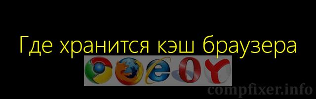 где хранится кэш браузера